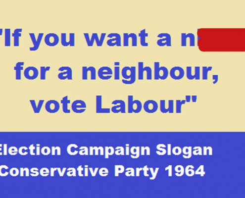"Racist Tory Slogan: ""If you want a nigger for a neighbour vote Labout""."