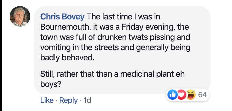 Chris Bovey: The last time I was in Bournemouth, it was a Friday evening, the town was full of drunken twats pissing and vomiting in the streets and generally being badly behaved. Still, rather that than a medicinal plant eh boys?