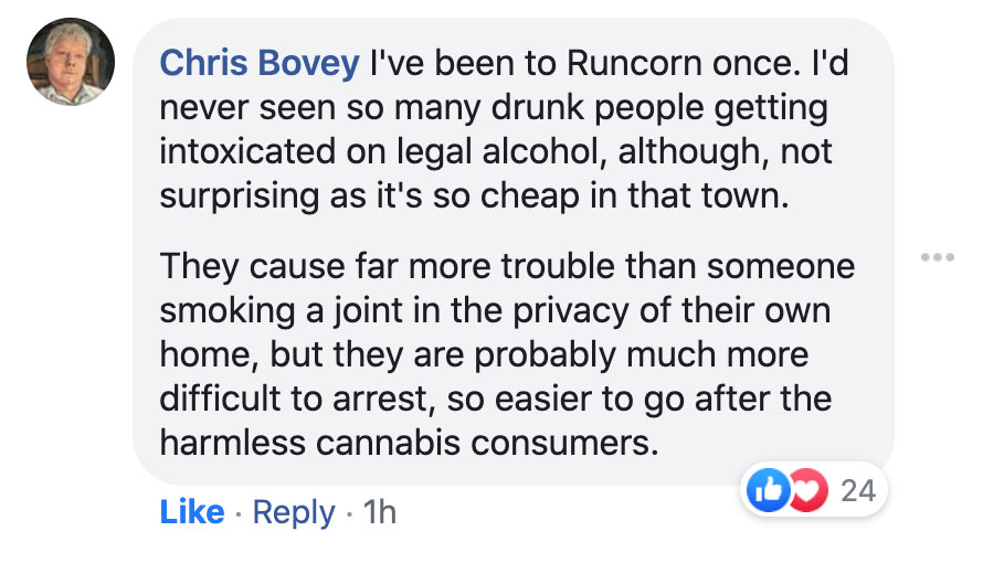 Facebook comment: I've been to Runcorn once. I'd never seen so many drunk people getting intoxicated on legal alcohol, although, not surprising as it's so cheap in that town. They cause far more trouble than someone smoking a joint in the privacy of their own home, but they are probably much more difficult to arrest, so easier to go after the harmless cannabis consumers.